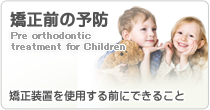 矯正前の予防 Pre orthodontic treatment for Children